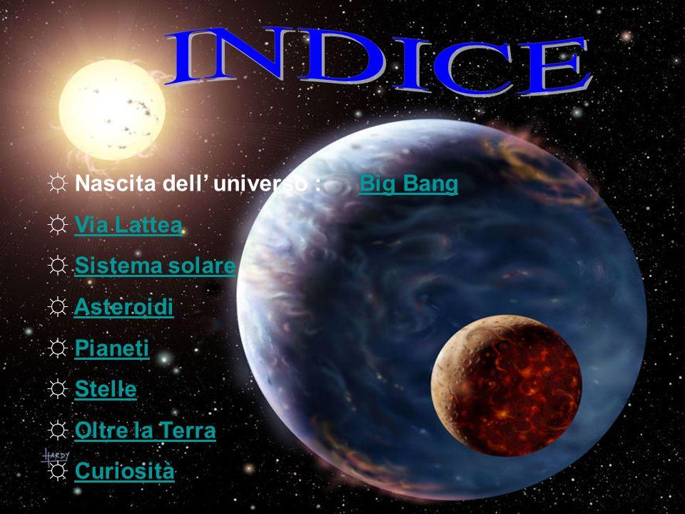 INDICE Nascita dell' universo : Big Bang Via Lattea Sistema solare