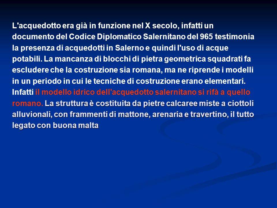 L acquedotto era già in funzione nel X secolo, infatti un documento del Codice Diplomatico Salernitano del 965 testimonia la presenza di acquedotti in Salerno e quindi l uso di acque potabili.
