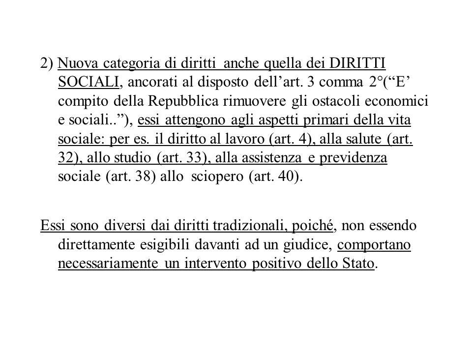 2) Nuova categoria di diritti anche quella dei DIRITTI SOCIALI, ancorati al disposto dell'art. 3 comma 2°( E' compito della Repubblica rimuovere gli ostacoli economici e sociali.. ), essi attengono agli aspetti primari della vita sociale: per es. il diritto al lavoro (art. 4), alla salute (art. 32), allo studio (art. 33), alla assistenza e previdenza sociale (art. 38) allo sciopero (art. 40).