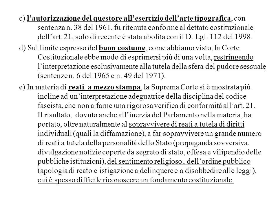 c) l'autorizzazione del questore all'esercizio dell'arte tipografica, con sentenza n. 38 del 1961, fu ritenuta conforme al dettato costituzionale dell'art. 21, solo di recente è stata abolita con il D. Lgl. 112 del 1998.