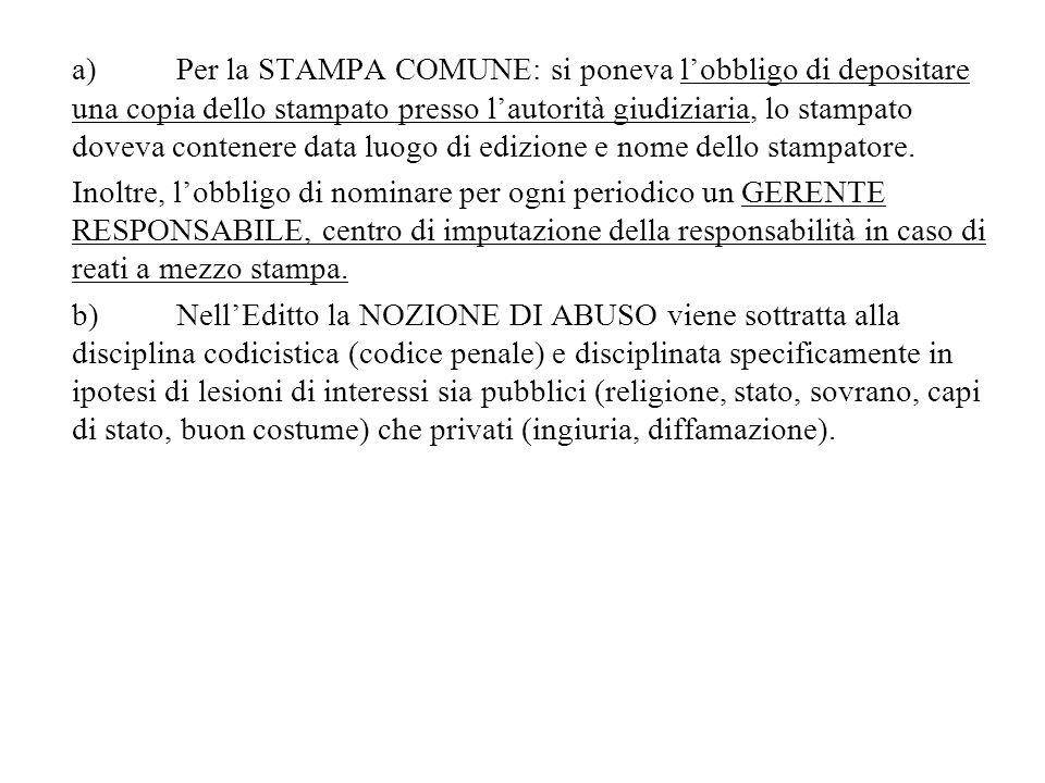 a) Per la STAMPA COMUNE: si poneva l'obbligo di depositare una copia dello stampato presso l'autorità giudiziaria, lo stampato doveva contenere data luogo di edizione e nome dello stampatore.