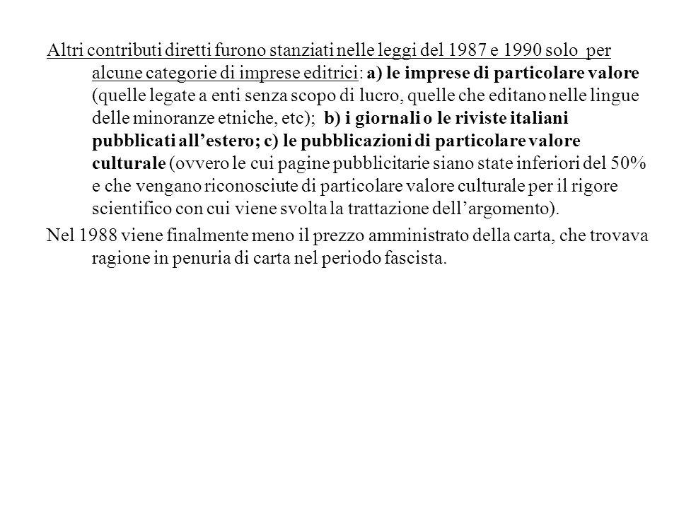 Altri contributi diretti furono stanziati nelle leggi del 1987 e 1990 solo per alcune categorie di imprese editrici: a) le imprese di particolare valore (quelle legate a enti senza scopo di lucro, quelle che editano nelle lingue delle minoranze etniche, etc); b) i giornali o le riviste italiani pubblicati all'estero; c) le pubblicazioni di particolare valore culturale (ovvero le cui pagine pubblicitarie siano state inferiori del 50% e che vengano riconosciute di particolare valore culturale per il rigore scientifico con cui viene svolta la trattazione dell'argomento).