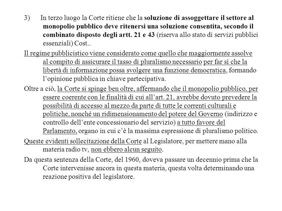 3) In terzo luogo la Corte ritiene che la soluzione di assoggettare il settore al monopolio pubblico deve ritenersi una soluzione consentita, secondo il combinato disposto degli artt. 21 e 43 (riserva allo stato di servizi pubblici essenziali) Cost..