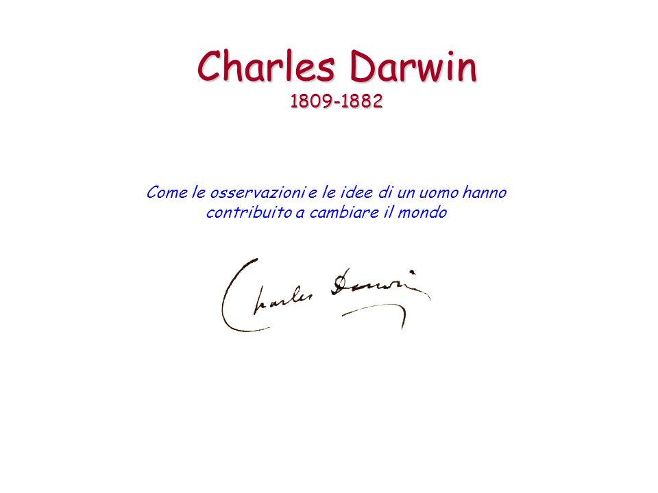 Charles Darwin 1809-1882 Come le osservazioni e le idee di un uomo hanno contribuito a cambiare il mondo.