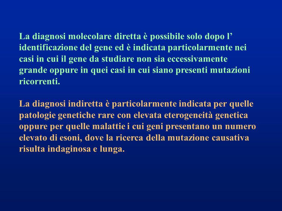La diagnosi molecolare diretta è possibile solo dopo l' identificazione del gene ed è indicata particolarmente nei casi in cui il gene da studiare non sia eccessivamente grande oppure in quei casi in cui siano presenti mutazioni ricorrenti.