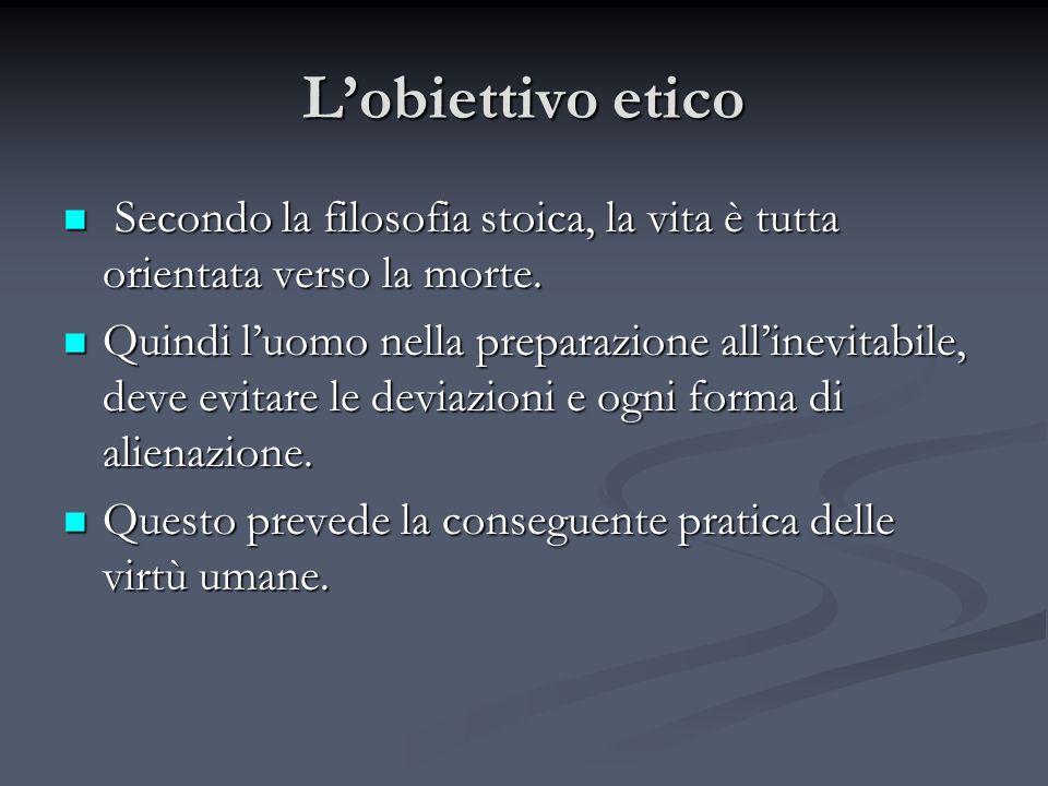 L'obiettivo etico Secondo la filosofia stoica, la vita è tutta orientata verso la morte.