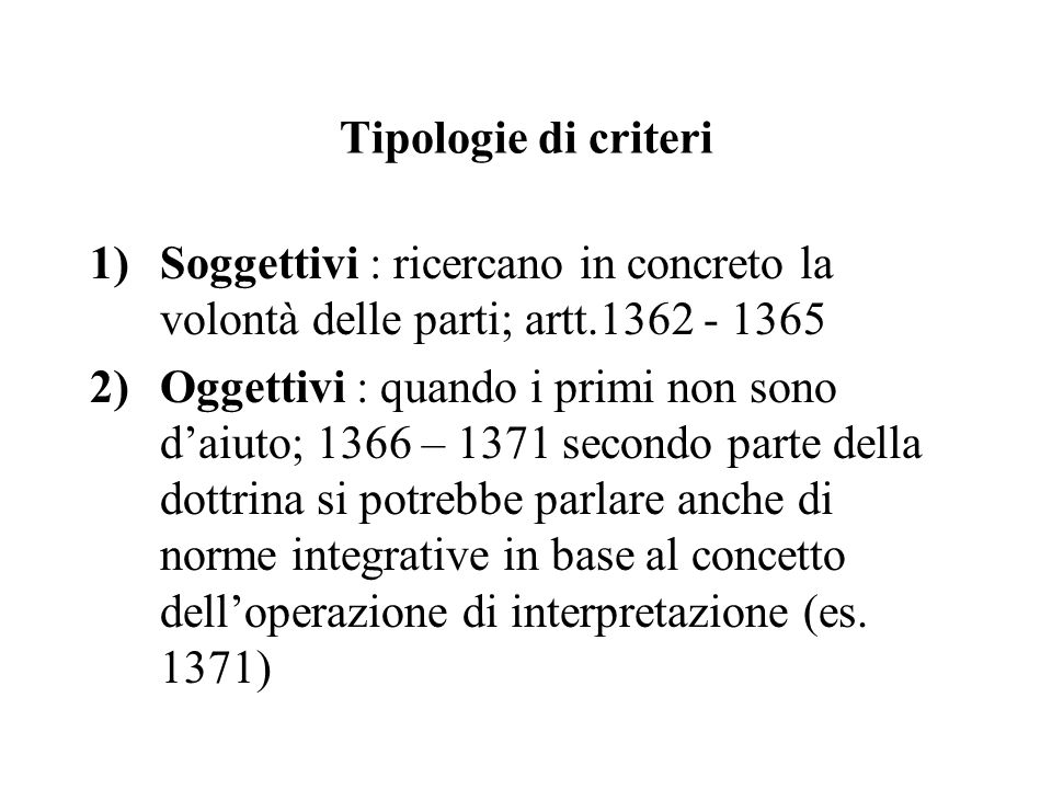 Tipologie di criteri Soggettivi : ricercano in concreto la volontà delle parti; artt.1362 - 1365.