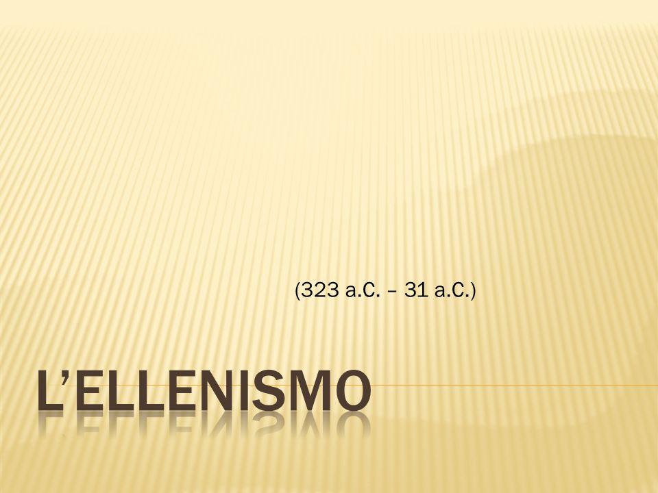 (323 a.C. – 31 a.C.) L'Ellenismo