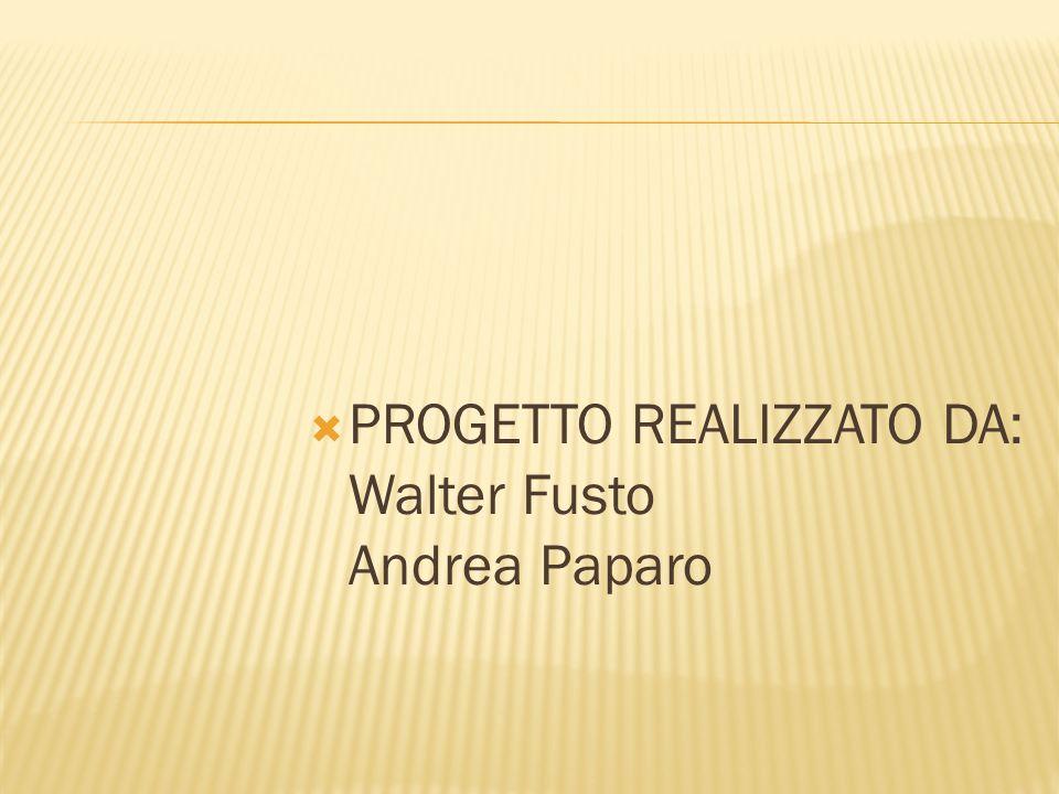 PROGETTO REALIZZATO DA: Walter Fusto Andrea Paparo