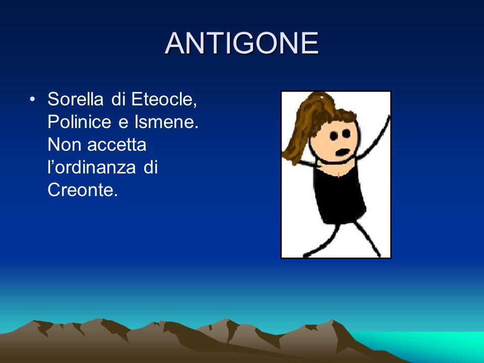ANTIGONE Sorella di Eteocle, Polinice e Ismene. Non accetta l'ordinanza di Creonte.