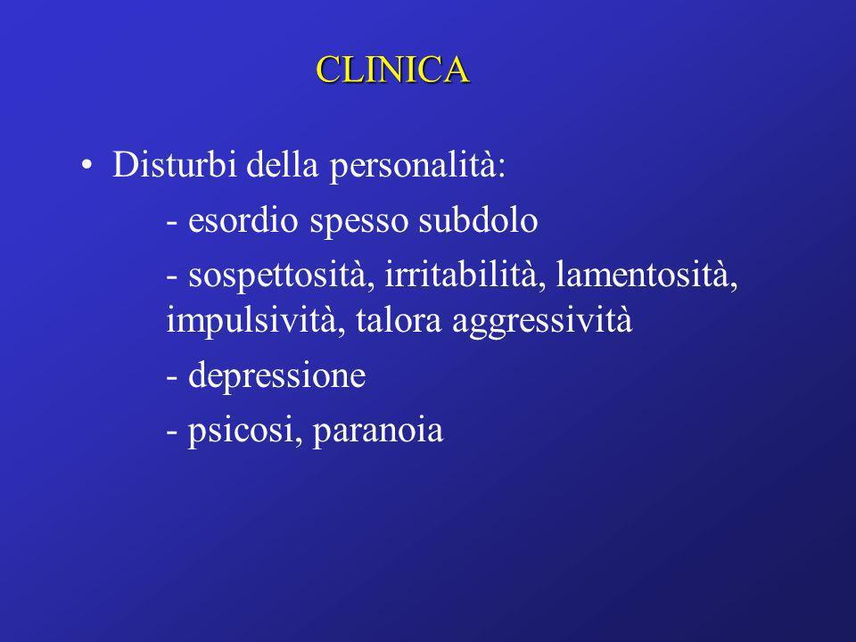 CLINICA Disturbi della personalità: - esordio spesso subdolo. - sospettosità, irritabilità, lamentosità, impulsività, talora aggressività.