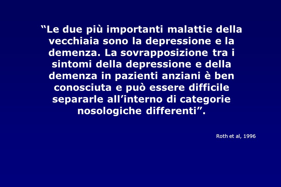 Le due più importanti malattie della vecchiaia sono la depressione e la demenza. La sovrapposizione tra i sintomi della depressione e della demenza in pazienti anziani è ben conosciuta e può essere difficile separarle all'interno di categorie nosologiche differenti .