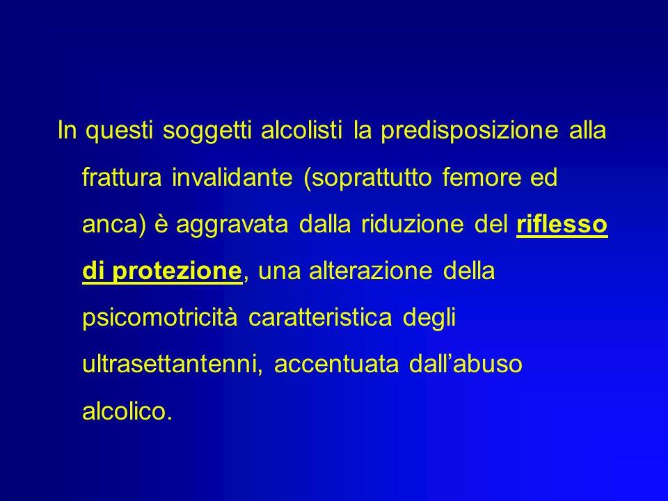 In questi soggetti alcolisti la predisposizione alla frattura invalidante (soprattutto femore ed anca) è aggravata dalla riduzione del riflesso di protezione, una alterazione della psicomotricità caratteristica degli ultrasettantenni, accentuata dall'abuso alcolico.