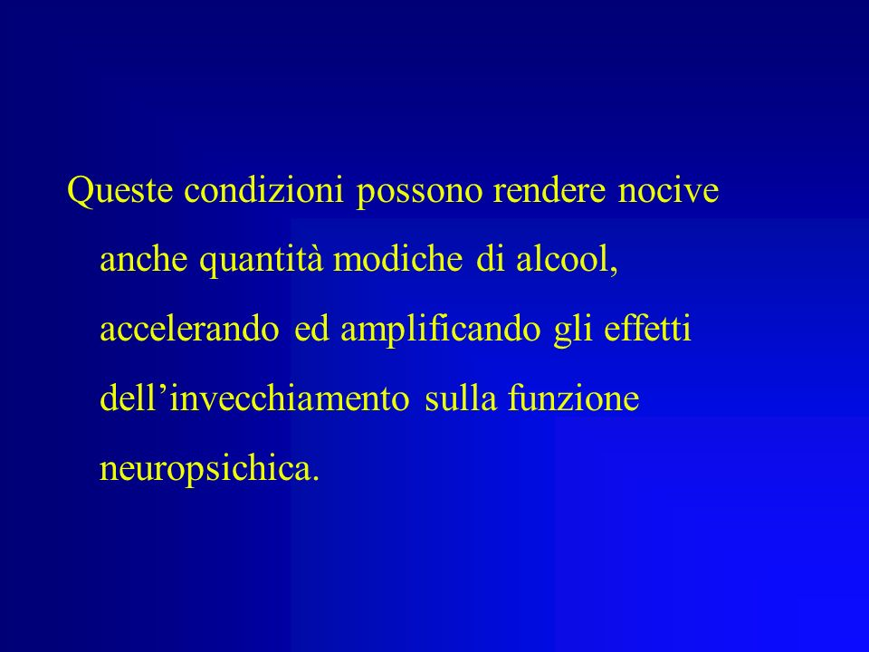 Queste condizioni possono rendere nocive anche quantità modiche di alcool, accelerando ed amplificando gli effetti dell'invecchiamento sulla funzione neuropsichica.