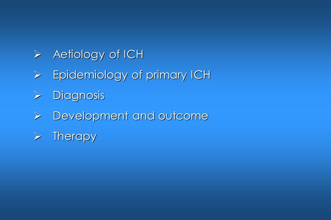 Aetiology of ICH Epidemiology of primary ICH Diagnosis Development and outcome Therapy