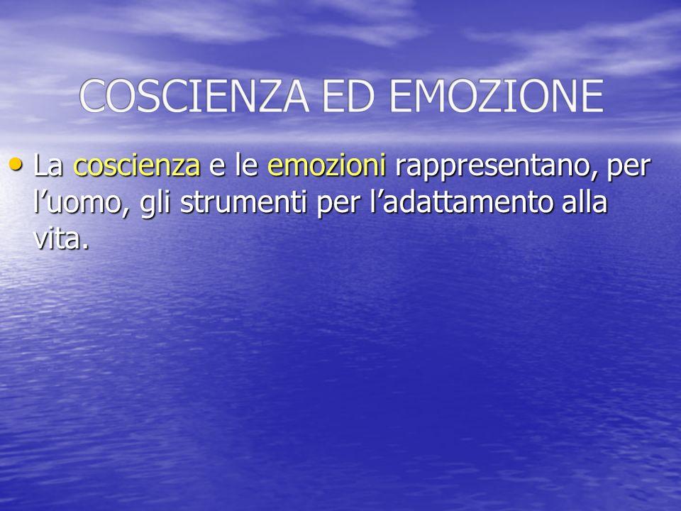 COSCIENZA ED EMOZIONE La coscienza e le emozioni rappresentano, per l'uomo, gli strumenti per l'adattamento alla vita.