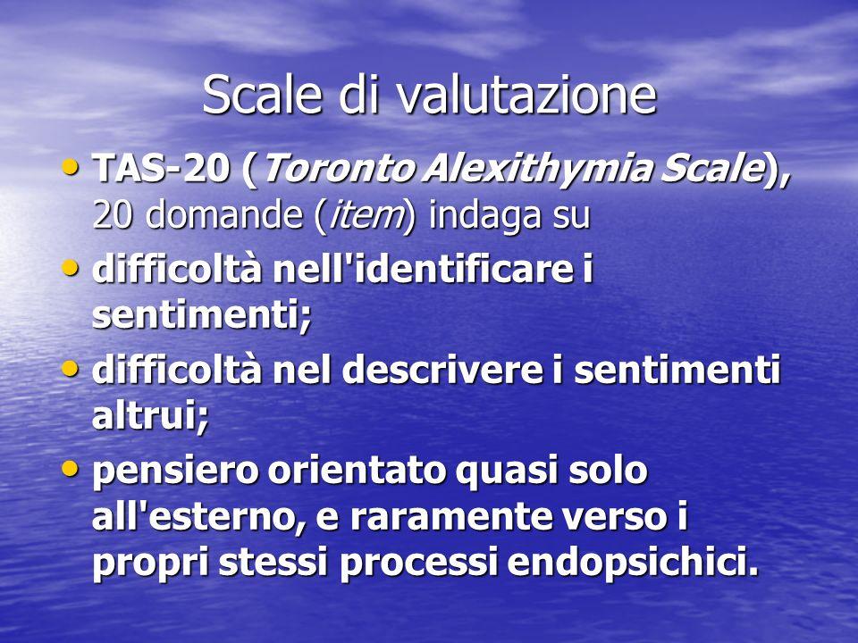 Scale di valutazione TAS-20 (Toronto Alexithymia Scale), 20 domande (item) indaga su. difficoltà nell identificare i sentimenti;