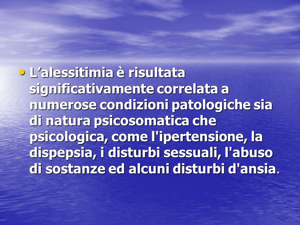 L'alessitimia è risultata significativamente correlata a numerose condizioni patologiche sia di natura psicosomatica che psicologica, come l ipertensione, la dispepsia, i disturbi sessuali, l abuso di sostanze ed alcuni disturbi d ansia.