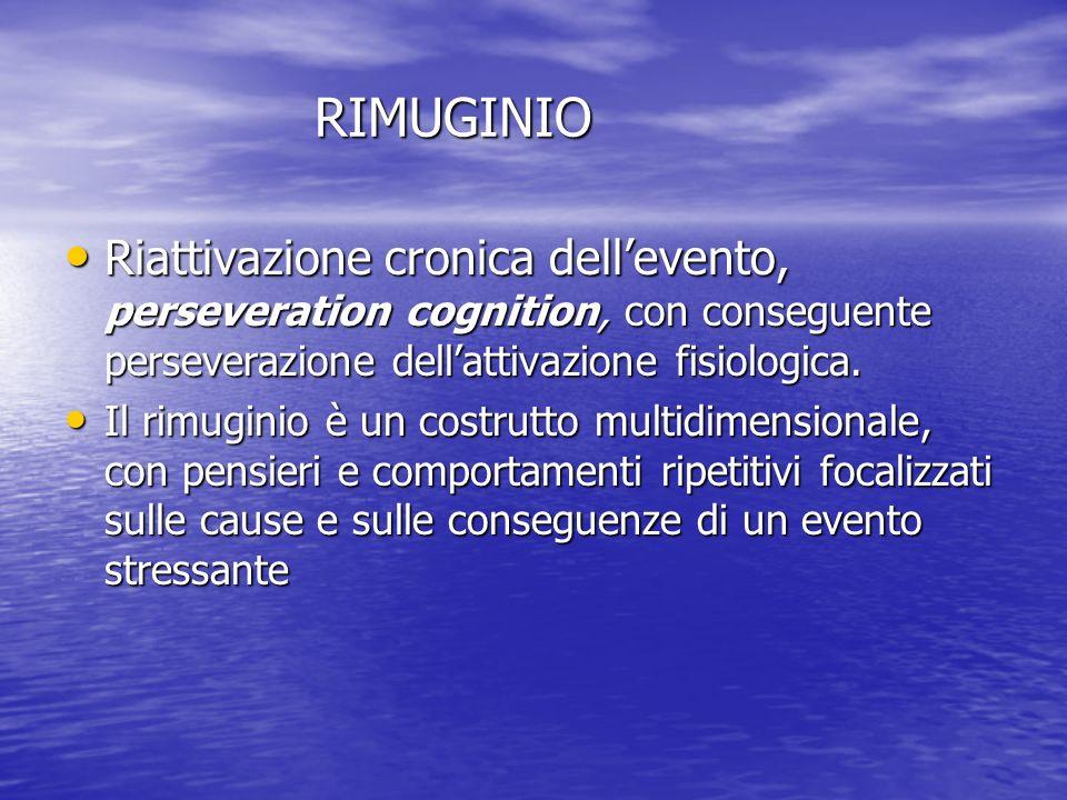 RIMUGINIO Riattivazione cronica dell'evento, perseveration cognition, con conseguente perseverazione dell'attivazione fisiologica.