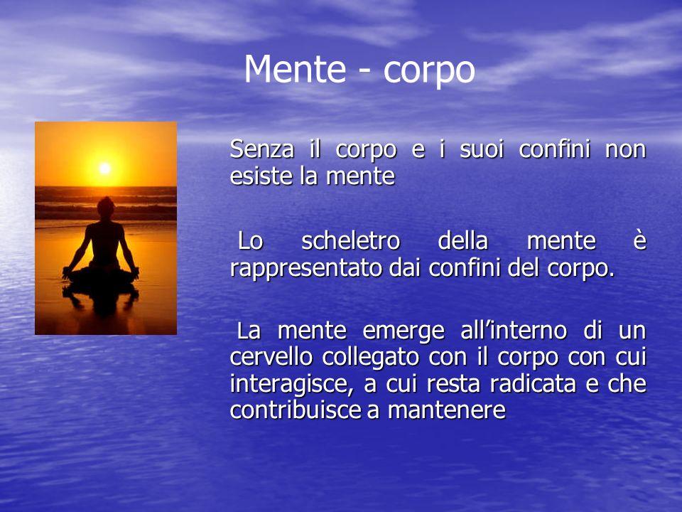 Mente - corpo Senza il corpo e i suoi confini non esiste la mente