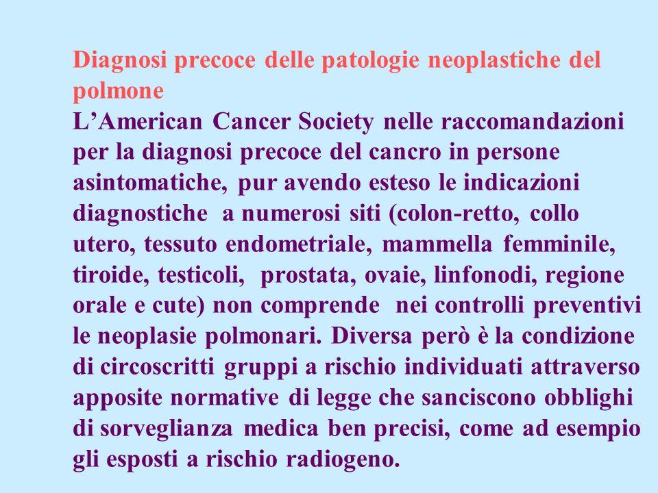 Diagnosi precoce delle patologie neoplastiche del polmone L'American Cancer Society nelle raccomandazioni per la diagnosi precoce del cancro in persone asintomatiche, pur avendo esteso le indicazioni diagnostiche a numerosi siti (colon-retto, collo utero, tessuto endometriale, mammella femminile, tiroide, testicoli, prostata, ovaie, linfonodi, regione orale e cute) non comprende nei controlli preventivi le neoplasie polmonari.