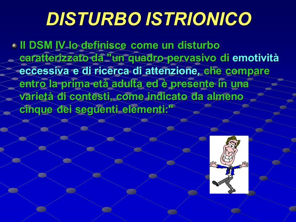 DISTURBO ISTRIONICO Il DSM IV lo definisce come un disturbo. caratterizzato da un quadro pervasivo di emotività.