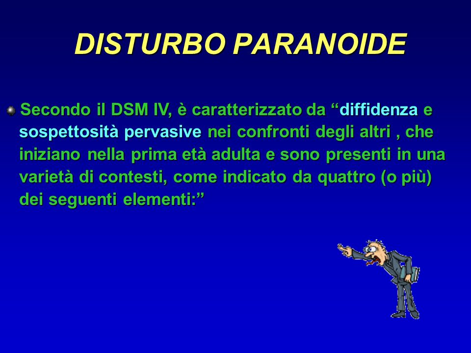 DISTURBO PARANOIDE Secondo il DSM IV, è caratterizzato da diffidenza e. sospettosità pervasive nei confronti degli altri , che.