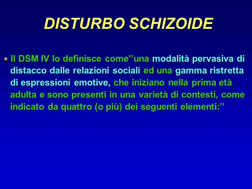 DISTURBO SCHIZOIDE Il DSM IV lo definisce come''una modalità pervasiva di. distacco dalle relazioni sociali ed una gamma ristretta.