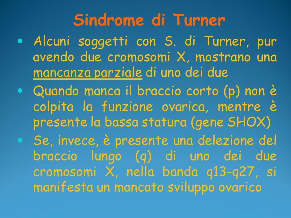 Sindrome di Turner Alcuni soggetti con S. di Turner, pur avendo due cromosomi X, mostrano una mancanza parziale di uno dei due.