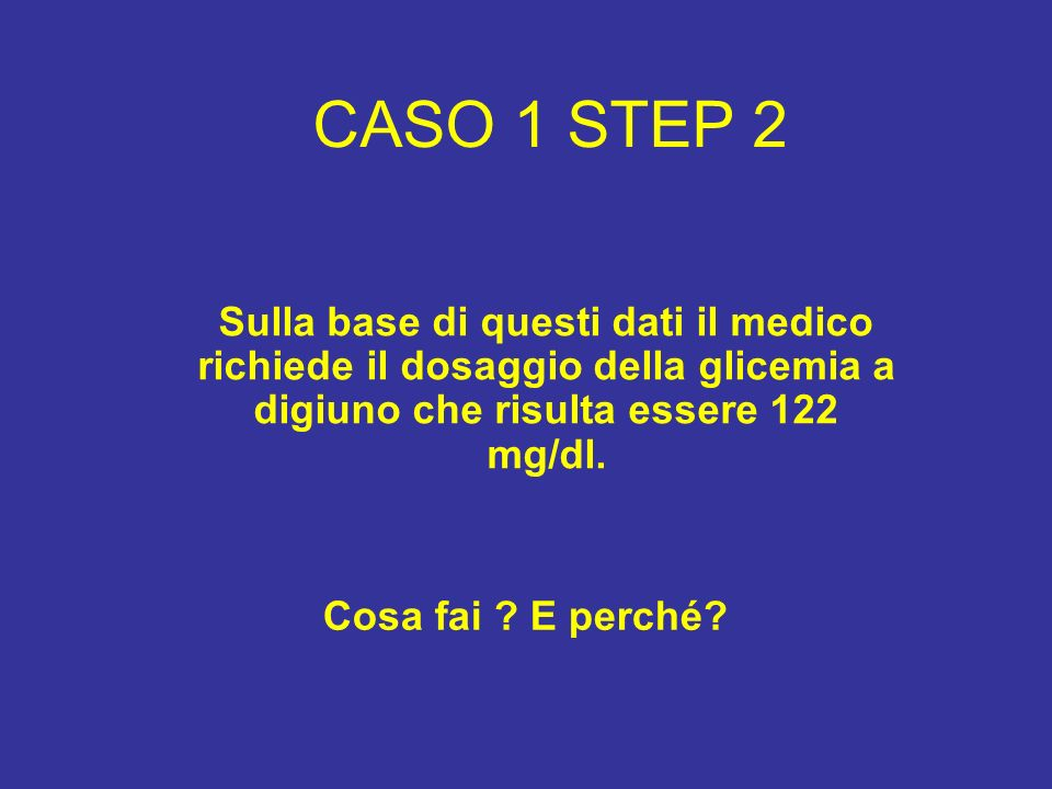 CASO 1 STEP 2 Sulla base di questi dati il medico richiede il dosaggio della glicemia a digiuno che risulta essere 122 mg/dl.