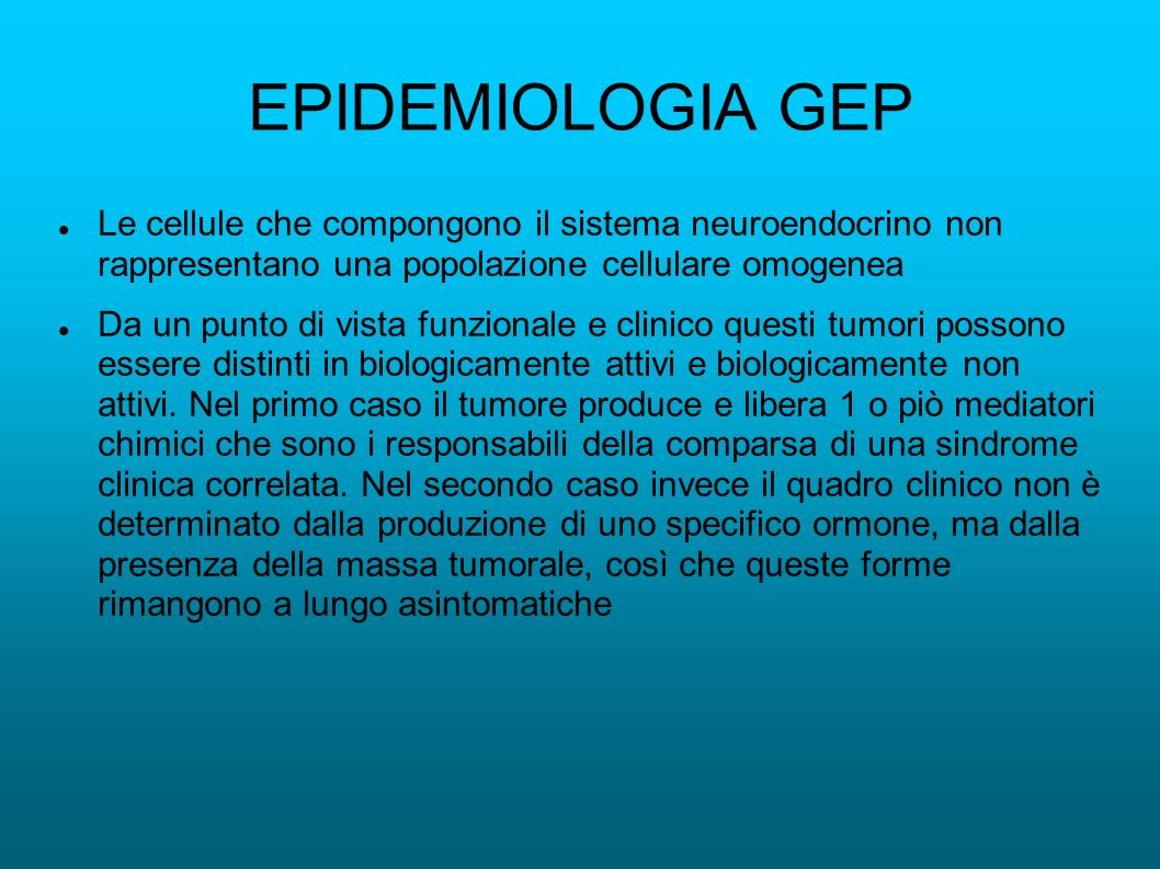 EPIDEMIOLOGIA GEP Le cellule che compongono il sistema neuroendocrino non rappresentano una popolazione cellulare omogenea.
