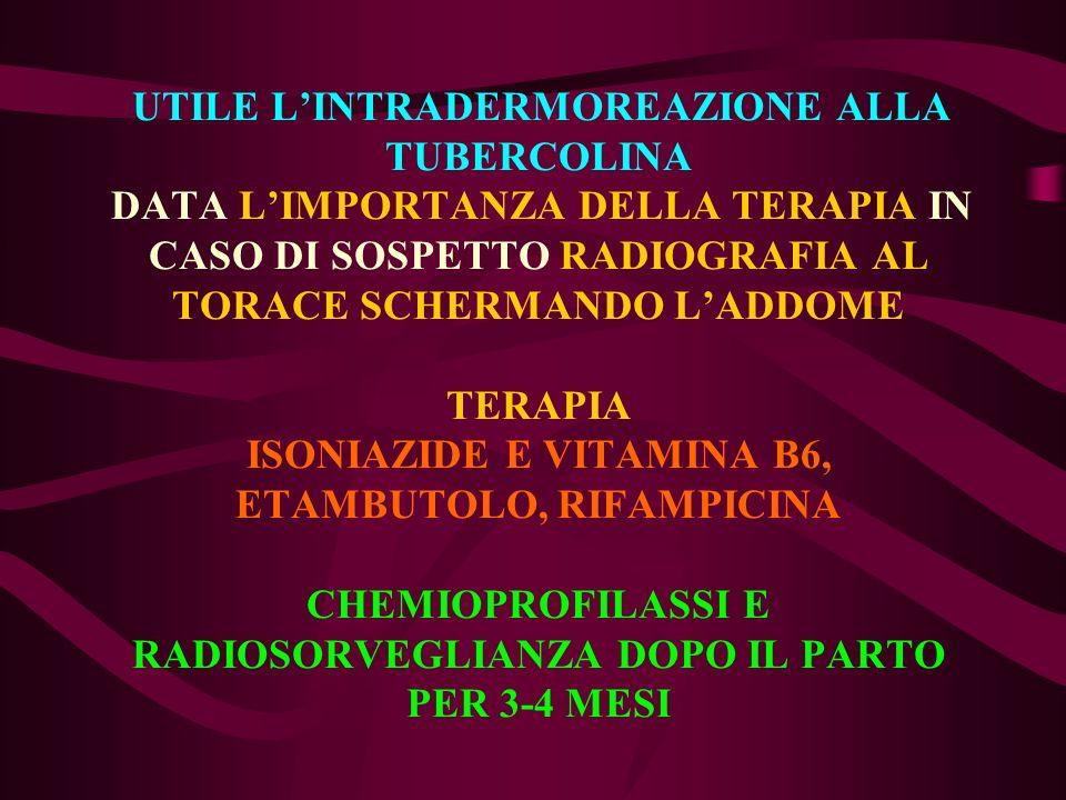 UTILE L'INTRADERMOREAZIONE ALLA TUBERCOLINA DATA L'IMPORTANZA DELLA TERAPIA IN CASO DI SOSPETTO RADIOGRAFIA AL TORACE SCHERMANDO L'ADDOME TERAPIA ISONIAZIDE E VITAMINA B6, ETAMBUTOLO, RIFAMPICINA CHEMIOPROFILASSI E RADIOSORVEGLIANZA DOPO IL PARTO PER 3-4 MESI