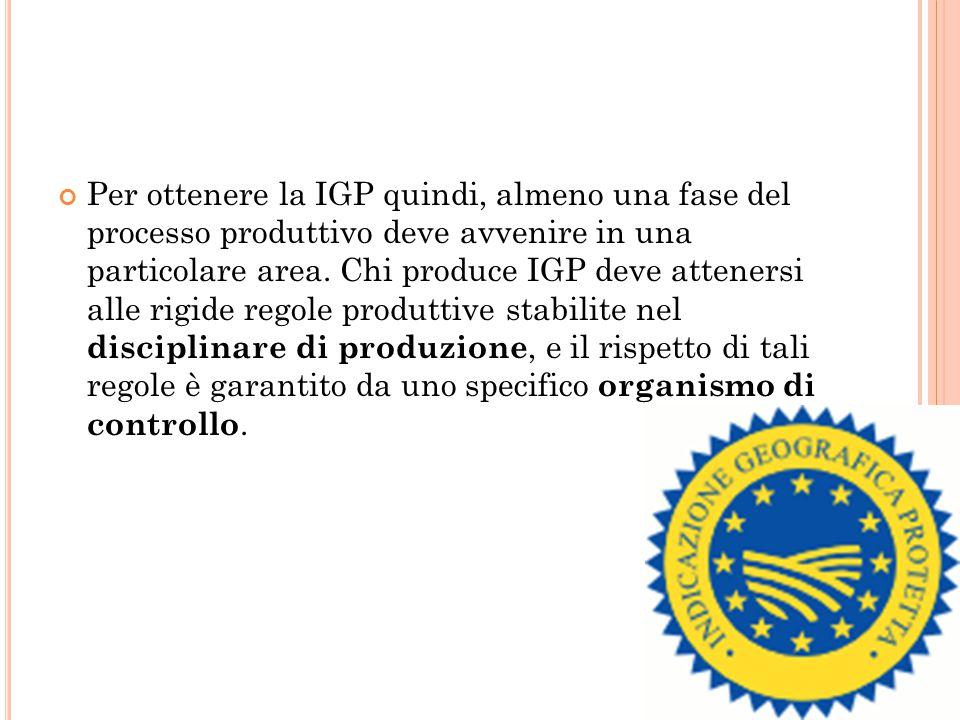 Per ottenere la IGP quindi, almeno una fase del processo produttivo deve avvenire in una particolare area.