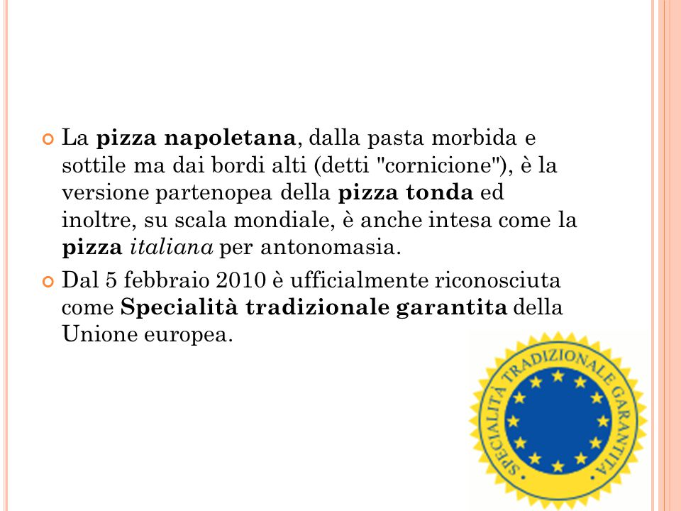 La pizza napoletana, dalla pasta morbida e sottile ma dai bordi alti (detti cornicione ), è la versione partenopea della pizza tonda ed inoltre, su scala mondiale, è anche intesa come la pizza italiana per antonomasia.