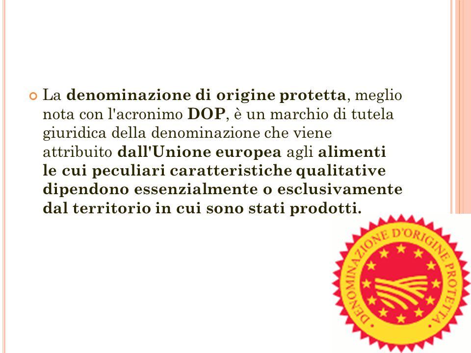 La denominazione di origine protetta, meglio nota con l acronimo DOP, è un marchio di tutela giuridica della denominazione che viene attribuito dall Unione europea agli alimenti le cui peculiari caratteristiche qualitative dipendono essenzialmente o esclusivamente dal territorio in cui sono stati prodotti.
