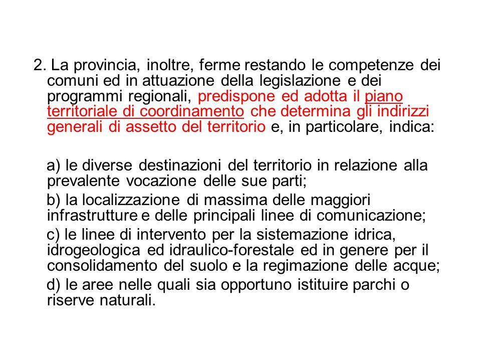 2. La provincia, inoltre, ferme restando le competenze dei comuni ed in attuazione della legislazione e dei programmi regionali, predispone ed adotta il piano territoriale di coordinamento che determina gli indirizzi generali di assetto del territorio e, in particolare, indica: