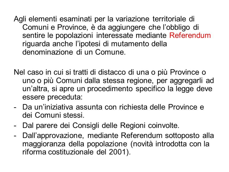 Agli elementi esaminati per la variazione territoriale di Comuni e Province, è da aggiungere che l'obbligo di sentire le popolazioni interessate mediante Referendum riguarda anche l'ipotesi di mutamento della denominazione di un Comune.