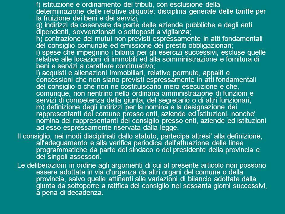 f) istituzione e ordinamento dei tributi, con esclusione della determinazione delle relative aliquote; disciplina generale delle tariffe per la fruizione dei beni e dei servizi; g) indirizzi da osservare da parte delle aziende pubbliche e degli enti dipendenti, sovvenzionati o sottoposti a vigilanza; h) contrazione dei mutui non previsti espressamente in atti fondamentali del consiglio comunale ed emissione dei prestiti obbligazionari; i) spese che impegnino i bilanci per gli esercizi successivi, escluse quelle relative alle locazioni di immobili ed alla somministrazione e fornitura di beni e servizi a carattere continuativo; l) acquisti e alienazioni immobiliari, relative permute, appalti e concessioni che non siano previsti espressamente in atti fondamentali del consiglio o che non ne costituiscano mera esecuzione e che, comunque, non rientrino nella ordinaria amministrazione di funzioni e servizi di competenza della giunta, del segretario o di altri funzionari; m) definizione degli indirizzi per la nomina e la designazione dei rappresentanti del comune presso enti, aziende ed istituzioni, nonche nomina dei rappresentanti del consiglio presso enti, aziende ed istituzioni ad esso espressamente riservata dalla legge.