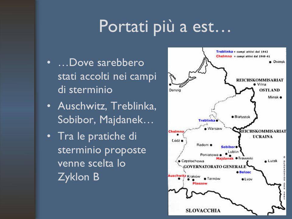 Portati più a est… …Dove sarebbero stati accolti nei campi di sterminio. Auschwitz, Treblinka, Sobibor, Majdanek…