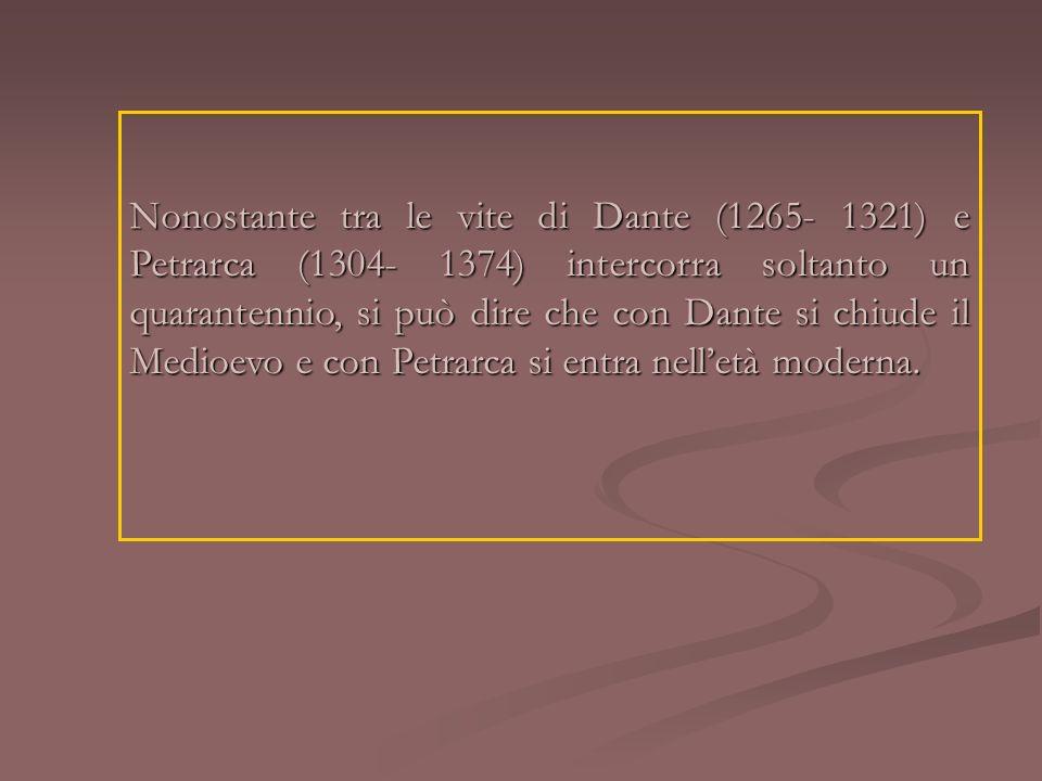 Nonostante tra le vite di Dante (1265- 1321) e Petrarca (1304- 1374) intercorra soltanto un quarantennio, si può dire che con Dante si chiude il Medioevo e con Petrarca si entra nell'età moderna.