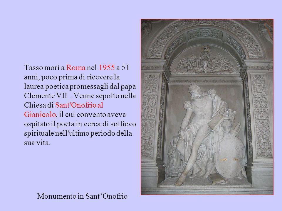 Tasso morì a Roma nel 1955 a 51 anni, poco prima di ricevere la laurea poetica promessagli dal papa Clemente VIII. Venne sepolto nella Chiesa di Sant Onofrio al Gianicolo, il cui convento aveva ospitato il poeta in cerca di sollievo spirituale nell ultimo periodo della sua vita.