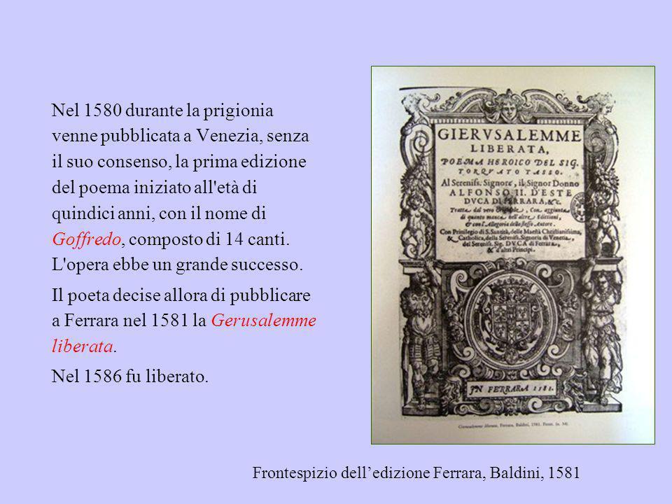 Nel 1580 durante la prigionia venne pubblicata a Venezia, senza il suo consenso, la prima edizione del poema iniziato all età di quindici anni, con il nome di Goffredo, composto di 14 canti. L opera ebbe un grande successo.