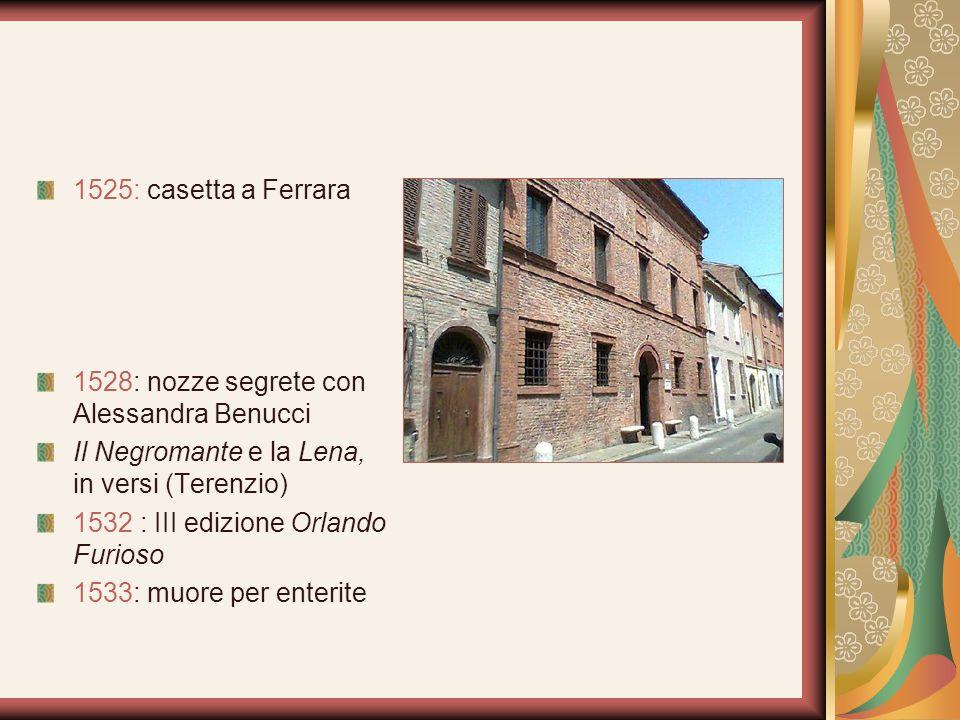 1525: casetta a Ferrara 1528: nozze segrete con Alessandra Benucci. Il Negromante e la Lena, in versi (Terenzio)