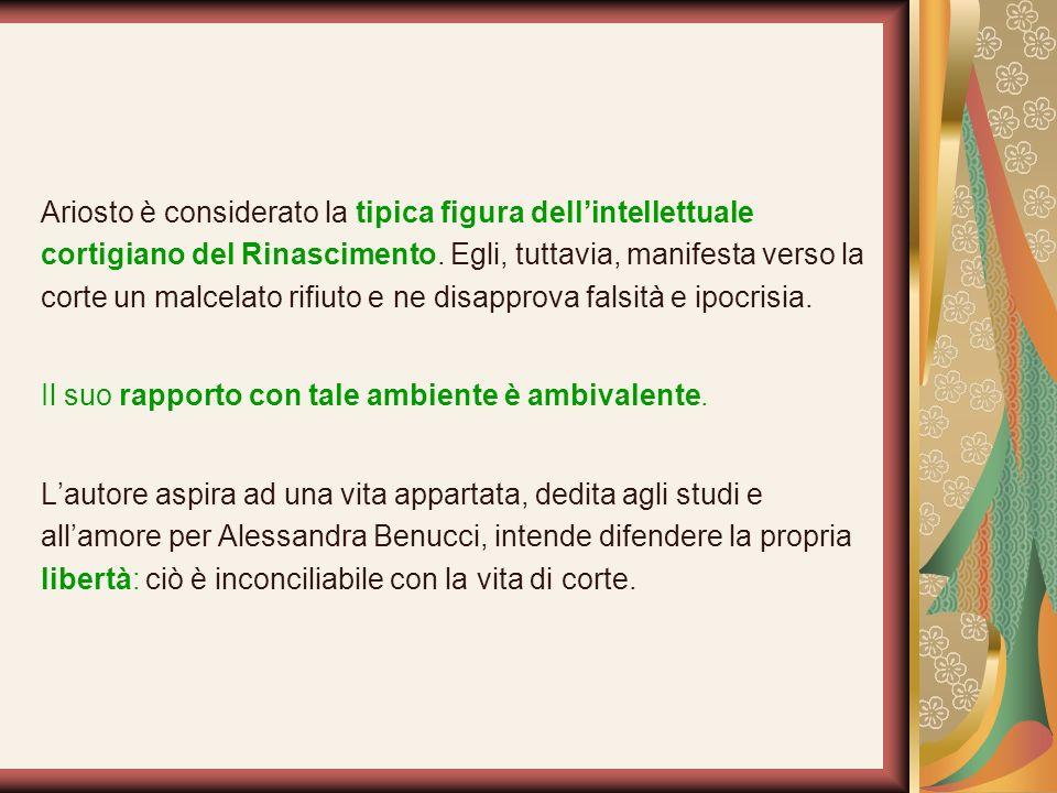 Ariosto è considerato la tipica figura dell'intellettuale cortigiano del Rinascimento. Egli, tuttavia, manifesta verso la corte un malcelato rifiuto e ne disapprova falsità e ipocrisia.
