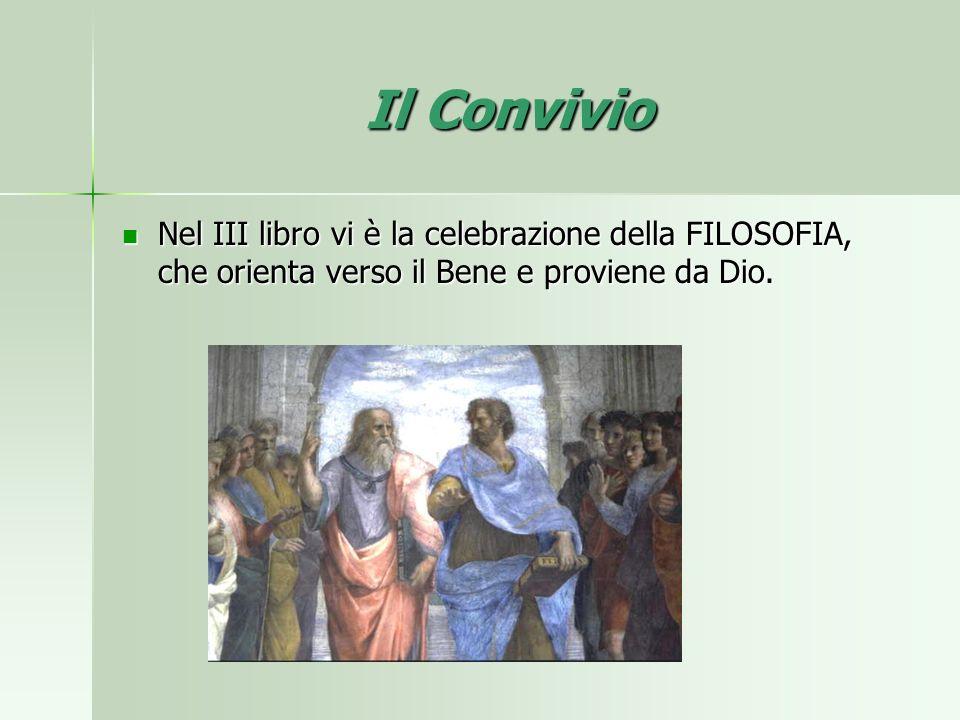 Il Convivio Nel III libro vi è la celebrazione della FILOSOFIA, che orienta verso il Bene e proviene da Dio.