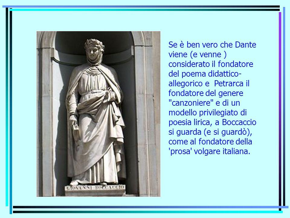 Se è ben vero che Dante viene (e venne ) considerato il fondatore del poema didattico- allegorico e Petrarca il fondatore del genere canzoniere e di un modello privilegiato di poesia lirica, a Boccaccio si guarda (e si guardò), come al fondatore della prosa volgare italiana.