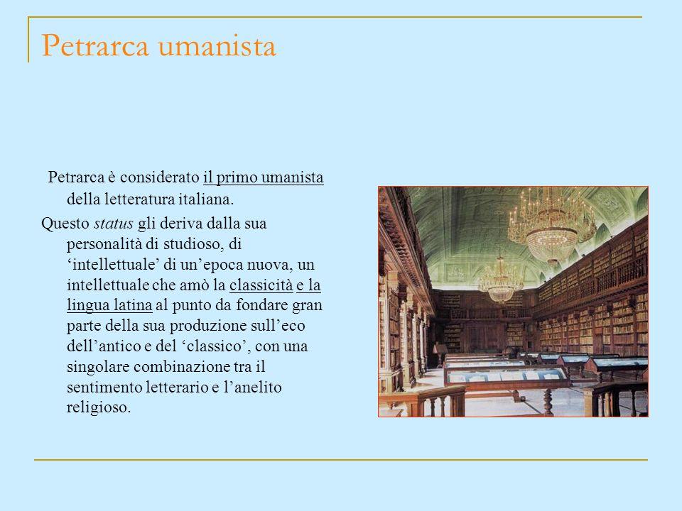 Petrarca umanista Petrarca è considerato il primo umanista della letteratura italiana.