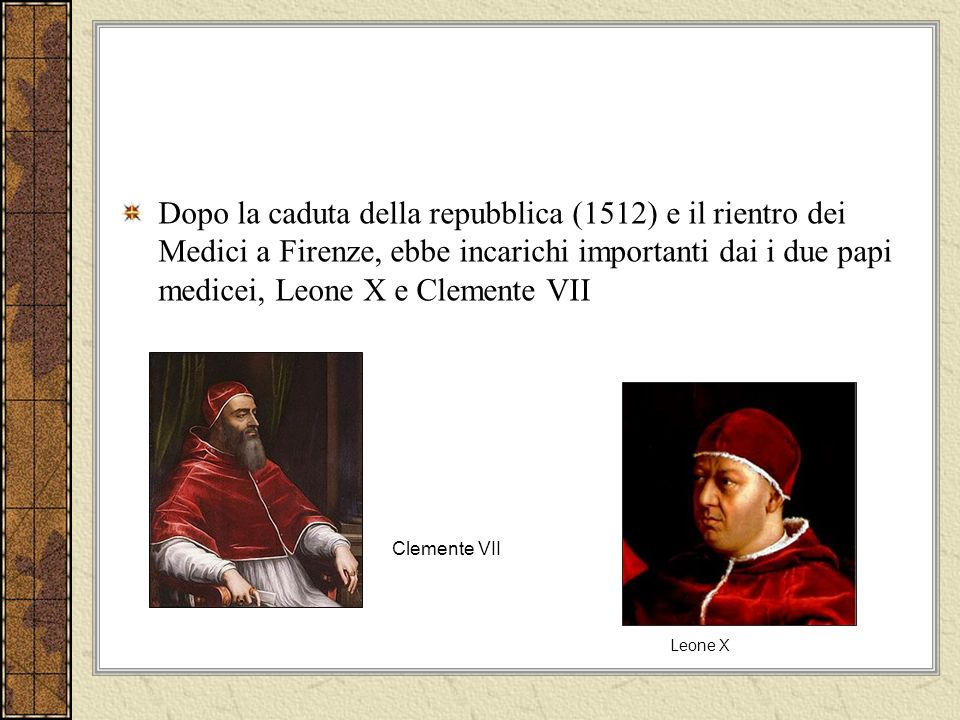 Dopo la caduta della repubblica (1512) e il rientro dei Medici a Firenze, ebbe incarichi importanti dai i due papi medicei, Leone X e Clemente VII