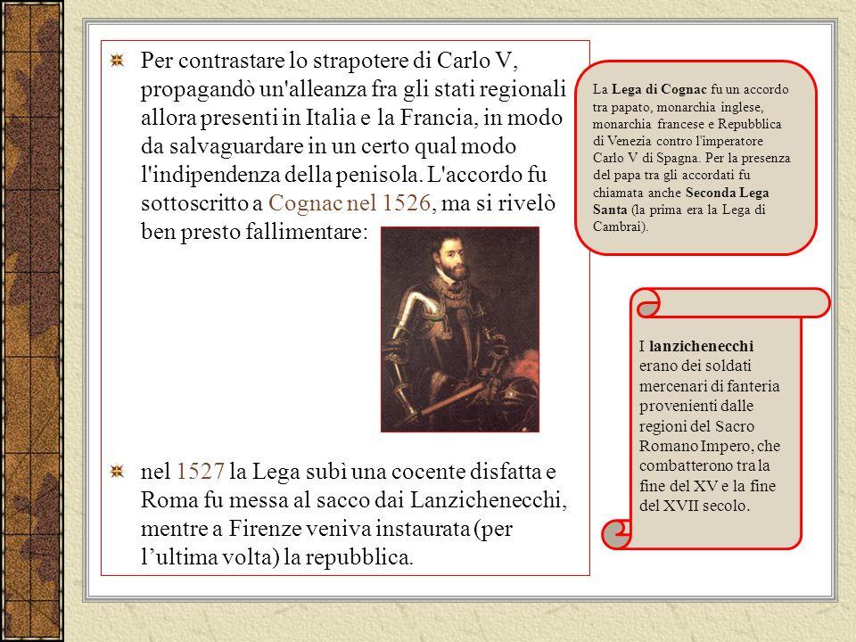 Per contrastare lo strapotere di Carlo V, propagandò un alleanza fra gli stati regionali allora presenti in Italia e la Francia, in modo da salvaguardare in un certo qual modo l indipendenza della penisola. L accordo fu sottoscritto a Cognac nel 1526, ma si rivelò ben presto fallimentare: