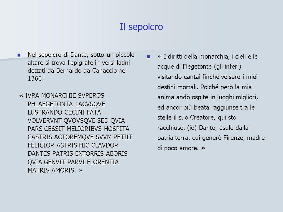 Il sepolcro Nel sepolcro di Dante, sotto un piccolo altare si trova l epigrafe in versi latini dettati da Bernardo da Canaccio nel 1366: